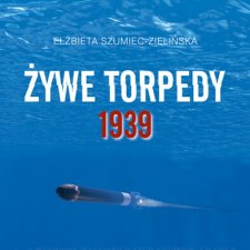 """Książka Elżbiety Szumiec-Zielińskiej pod tytułem """"Żywe torpedy 1939"""""""